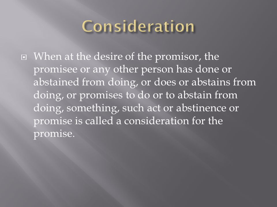  When at the desire of the promisor, the promisee or any other person has done or abstained from doing, or does or abstains from doing, or promises to do or to abstain from doing, something, such act or abstinence or promise is called a consideration for the promise.
