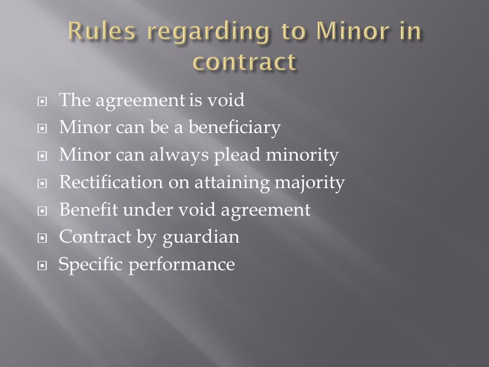  The agreement is void  Minor can be a beneficiary  Minor can always plead minority  Rectification on attaining majority  Benefit under void agreement  Contract by guardian  Specific performance