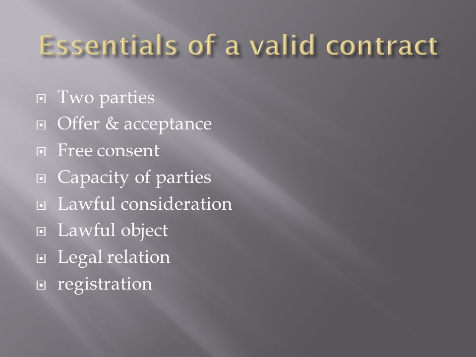  Two parties  Offer & acceptance  Free consent  Capacity of parties  Lawful consideration  Lawful object  Legal relation  registration