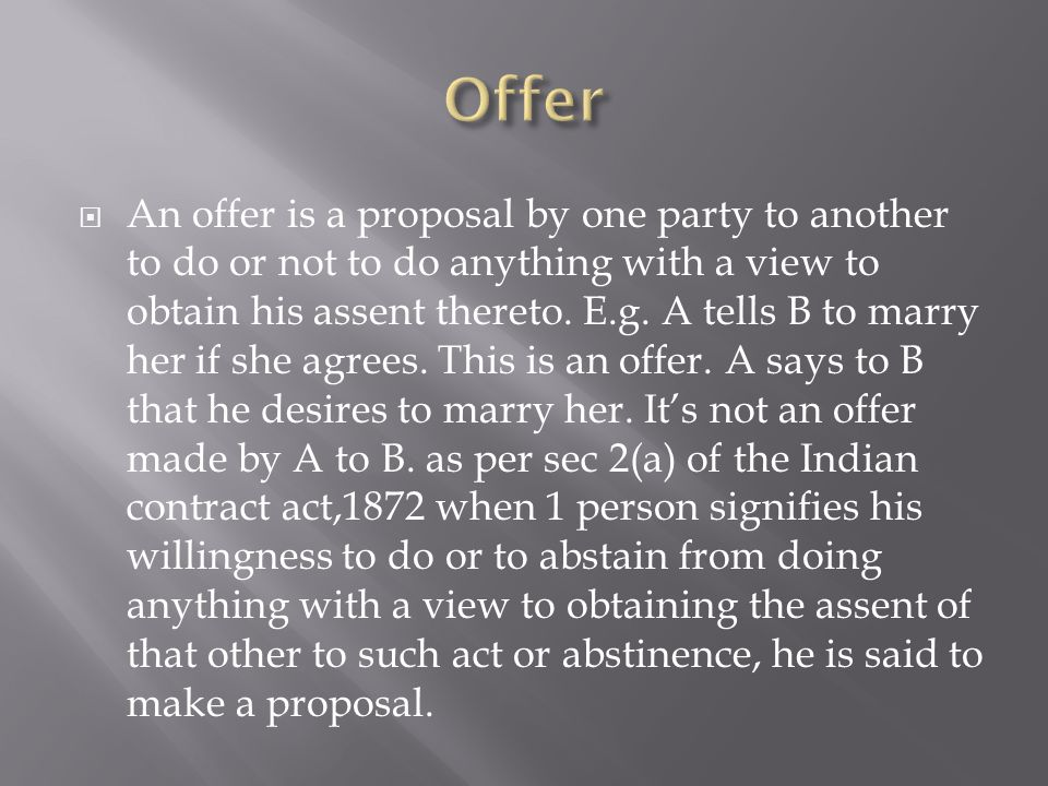  An offer is a proposal by one party to another to do or not to do anything with a view to obtain his assent thereto.