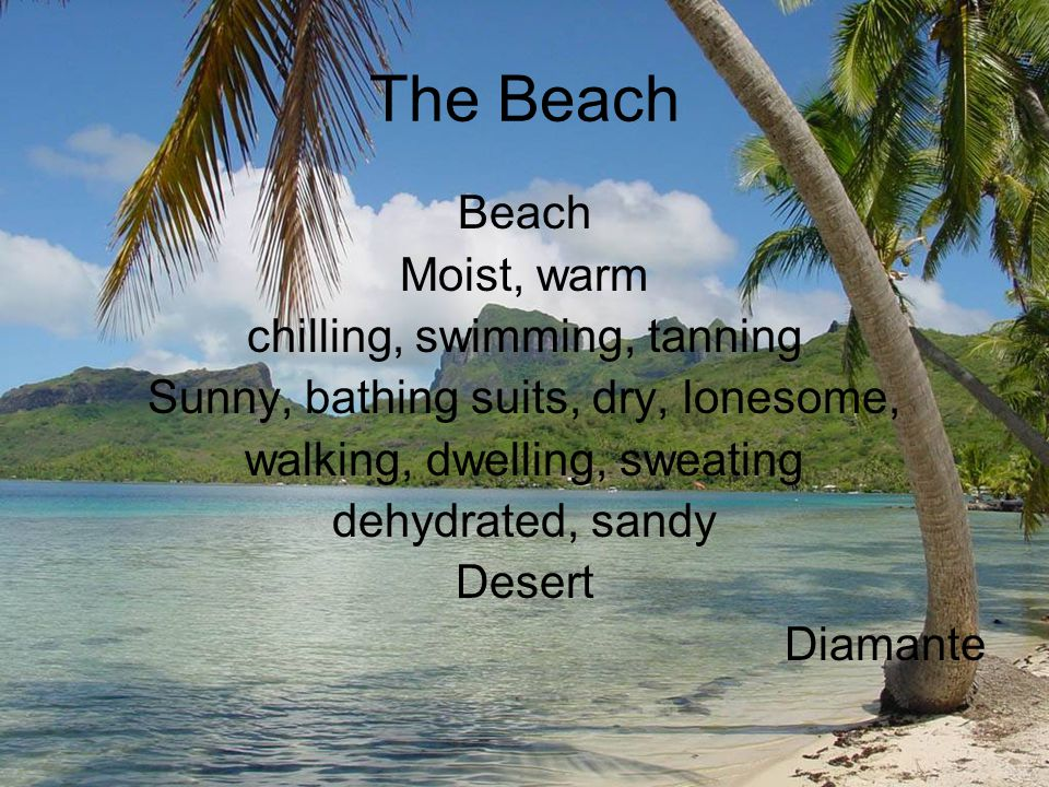 The Beach Beach Moist, warm chilling, swimming, tanning Sunny, bathing suits, dry, lonesome, walking, dwelling, sweating dehydrated, sandy Desert Diamante