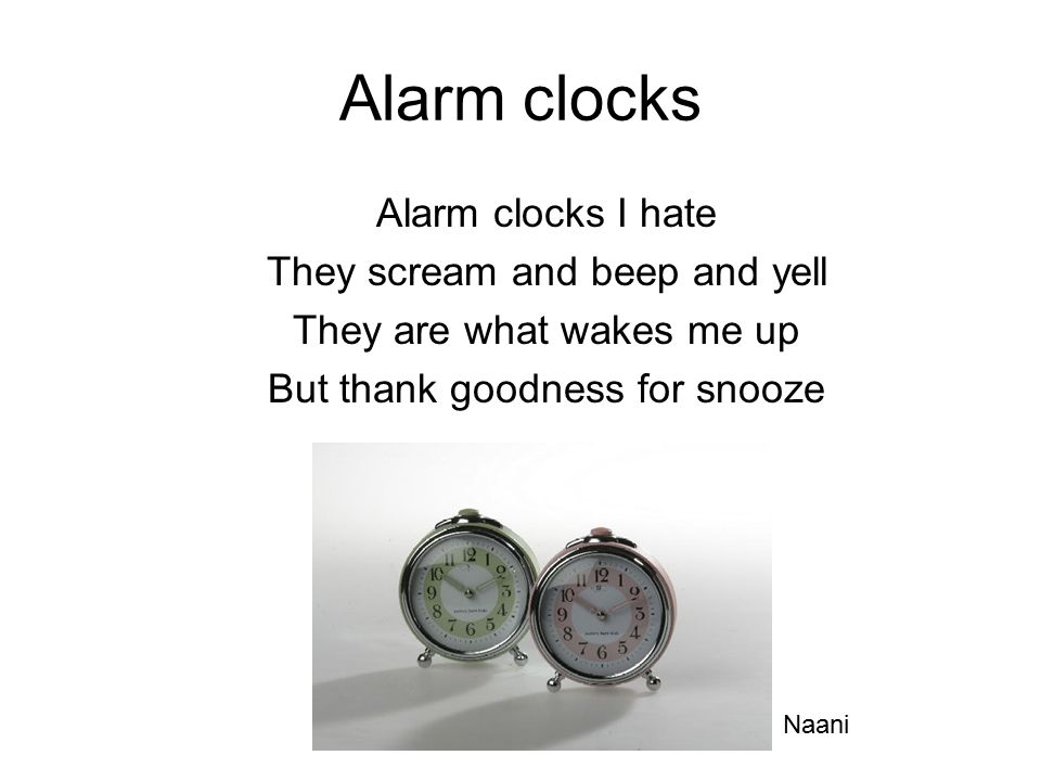 Alarm clocks Alarm clocks I hate They scream and beep and yell They are what wakes me up But thank goodness for snooze Naani
