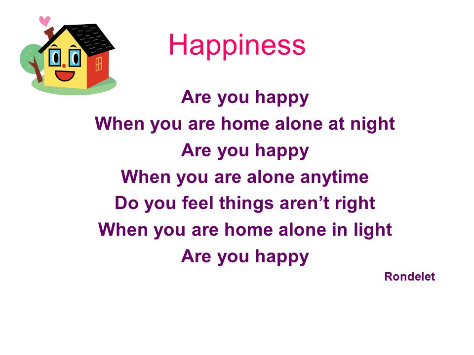 Happiness Are you happy When you are home alone at night Are you happy When you are alone anytime Do you feel things aren't right When you are home alone in light Are you happy Rondelet