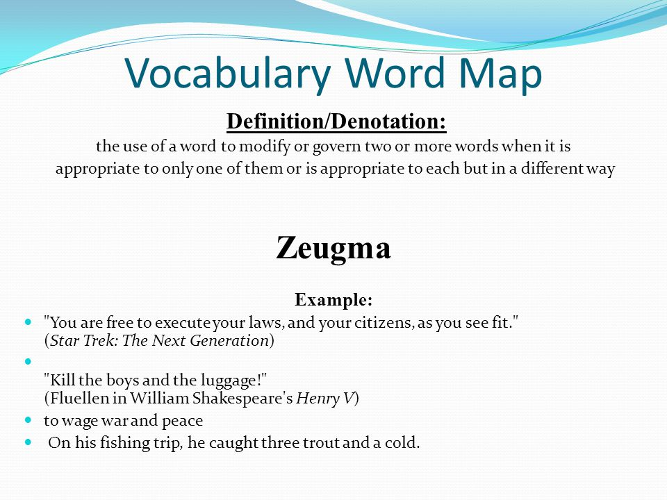 Vocabulary Word Map Definition/Denotation: the use of a word to modify or govern two or more words when it is appropriate to only one of them or is ap