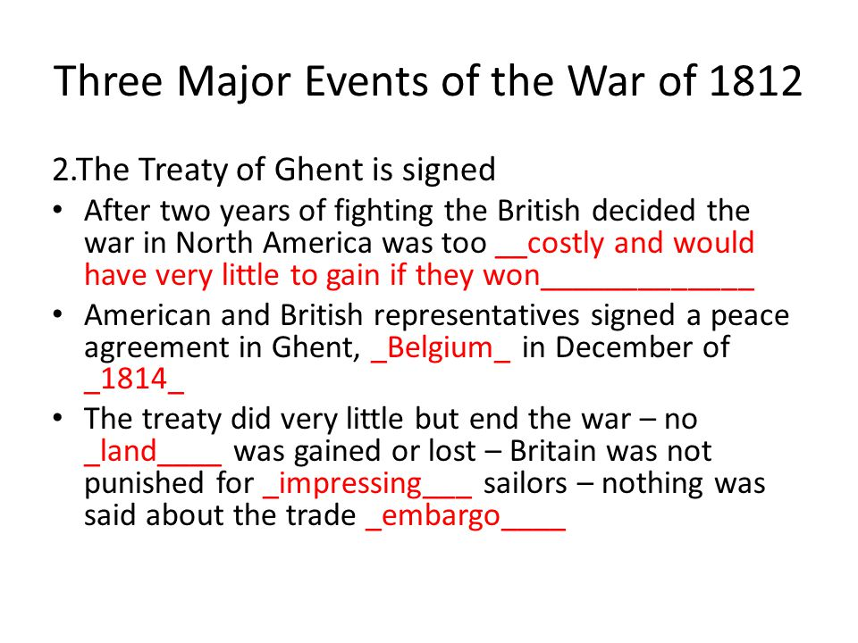 Three Major Events of the War of 1812 1.The Battle at Fort McHenry-___Baltimore__, Maryland – September 13-14, 1814 British bombarded the American fort all __day and night__ but were not able to take it While being held captive by the British, __Francis Scott Key_ wrote a __poem___ about what he witnessed – He called it __The Star Spangled Banner_ The poem was very popular and later put to ____music___ Became our _National Anthem_____ on March 3, 1931 Our National Anthem