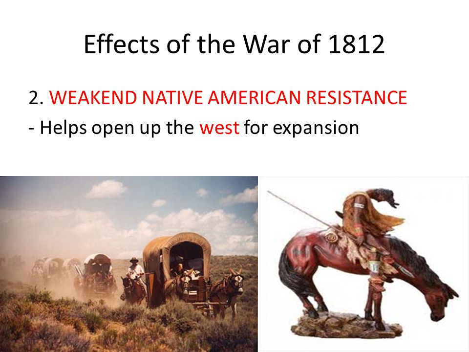 Effects of the War of 1812 1.INCREASED AMERICAN PATRIOTISM