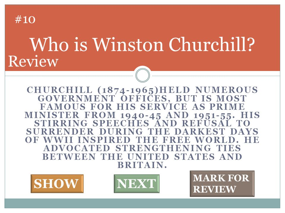 CHURCHILL (1874-1965)HELD NUMEROUS GOVERNMENT OFFICES, BUT IS MOST FAMOUS FOR HIS SERVICE AS PRIME MINISTER FROM 1940-45 AND 1951-55. HIS STIRRING SPE