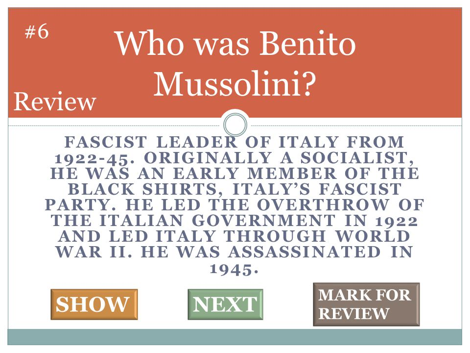 FASCIST LEADER OF ITALY FROM 1922-45. ORIGINALLY A SOCIALIST, HE WAS AN EARLY MEMBER OF THE BLACK SHIRTS, ITALY'S FASCIST PARTY. HE LED THE OVERTHROW