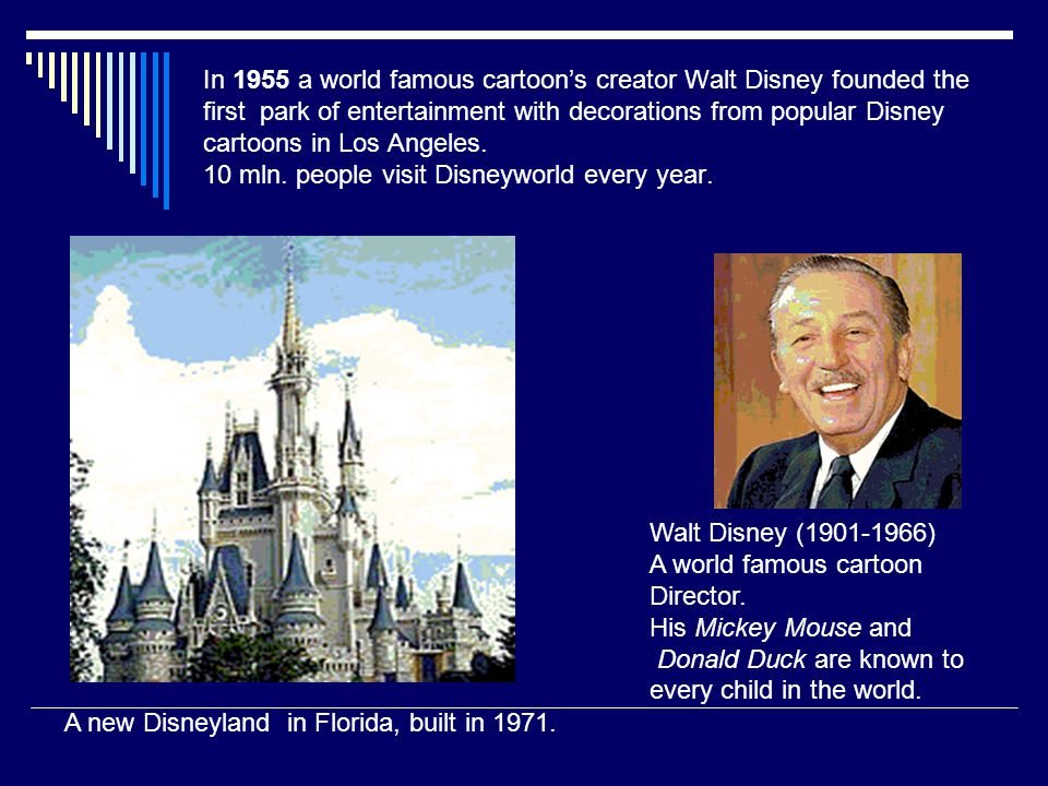 In 1955 a world famous cartoon's creator Walt Disney founded the first park of entertainment with decorations from popular Disney cartoons in Los Ange
