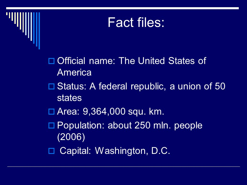 Fact files:  Official name: The United States of America  Status: A federal republic, a union of 50 states  Area: 9,364,000 squ. km.  Population: