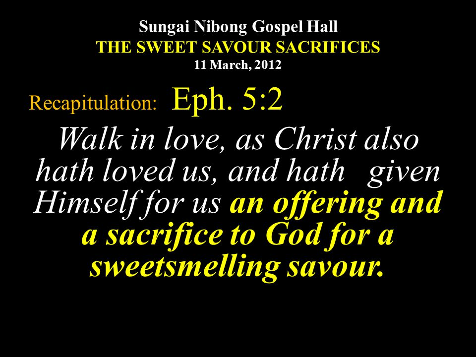 Sungai Nibong Gospel Hall THE SWEET SAVOUR SACRIFICES 11 March, 2012 Recapitulation: Eph. 5:2 Walk in love, as Christ also hath loved us, and hath giv