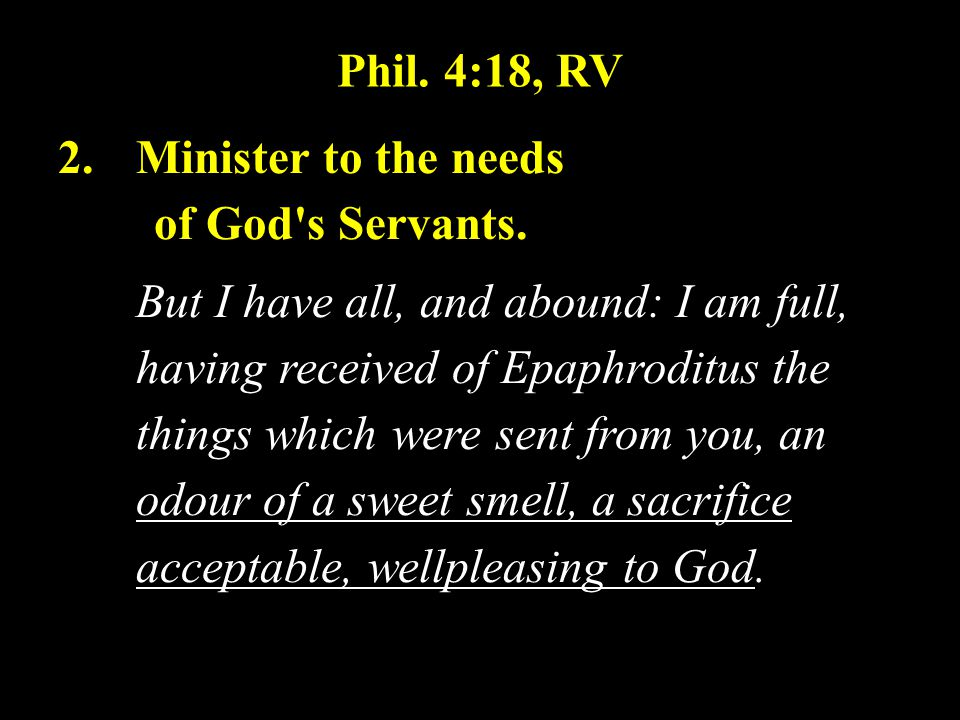 Phil.4:18, RV 2.Minister to the needs of God s Servants.