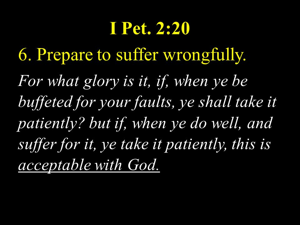 I Pet. 2:20 6. Prepare to suffer wrongfully. For what glory is it, if, when ye be buffeted for your faults, ye shall take it patiently? but if, when y