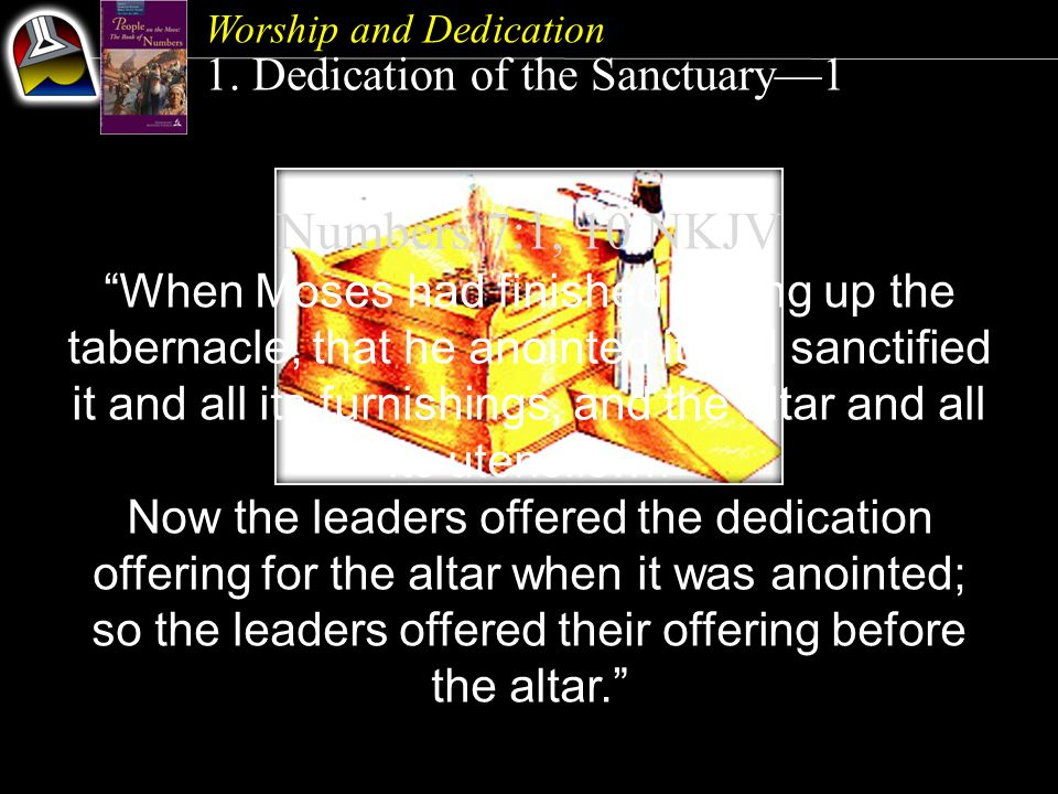 "Worship and Dedication 1. Dedication of the Sanctuary—1 Numbers 7:1, 10 NKJV ""When Moses had finished setting up the tabernacle, that he anointed it a"