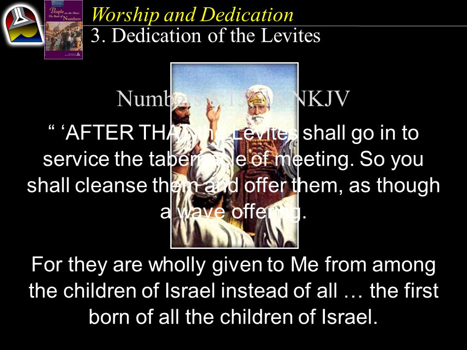 "Numbers 8:15, 16 NKJV "" 'AFTER THAT the Levites shall go in to service the tabernacle of meeting. So you shall cleanse them and offer them, as though"