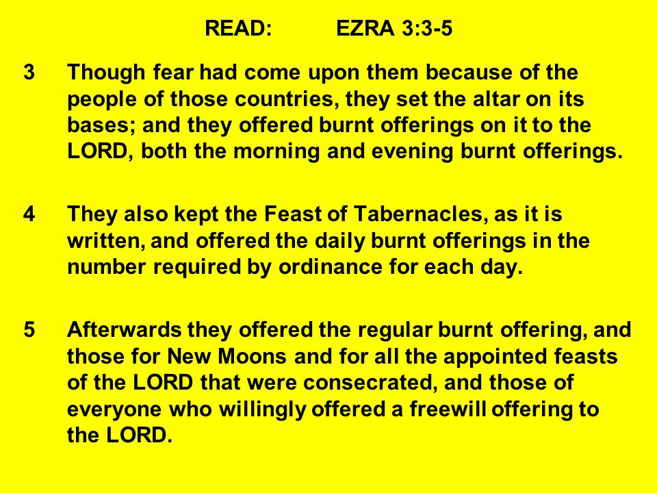 READ:EZRA 3:3-5 3Though fear had come upon them because of the people of those countries, they set the altar on its bases; and they offered burnt offerings on it to the LORD, both the morning and evening burnt offerings.
