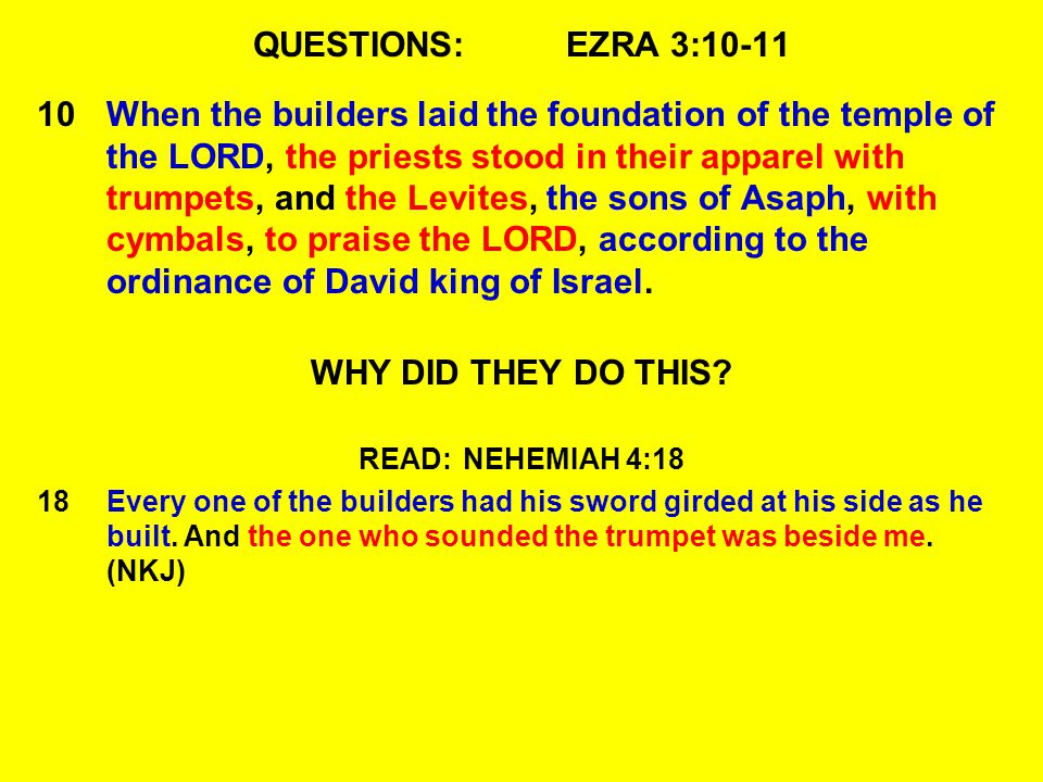 QUESTIONS:EZRA 3:10-11 10When the builders laid the foundation of the temple of the LORD, the priests stood in their apparel with trumpets, and the Levites, the sons of Asaph, with cymbals, to praise the LORD, according to the ordinance of David king of Israel.