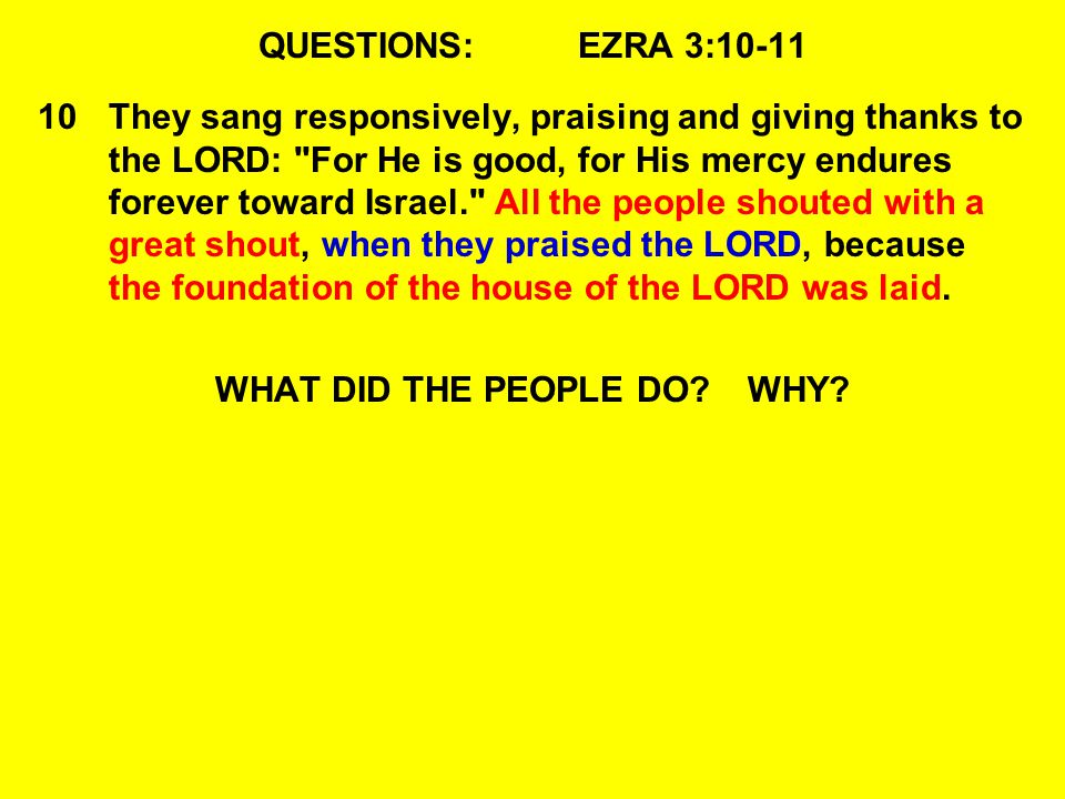 QUESTIONS:EZRA 3:10-11 10They sang responsively, praising and giving thanks to the LORD: For He is good, for His mercy endures forever toward Israel. All the people shouted with a great shout, when they praised the LORD, because the foundation of the house of the LORD was laid.