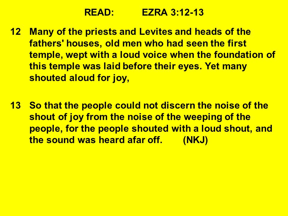 READ:EZRA 3:12-13 12Many of the priests and Levites and heads of the fathers houses, old men who had seen the first temple, wept with a loud voice when the foundation of this temple was laid before their eyes.