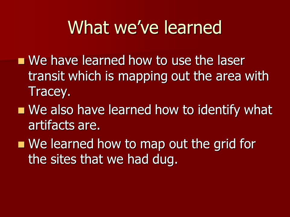 What we've learned We have learned how to use the laser transit which is mapping out the area with Tracey.