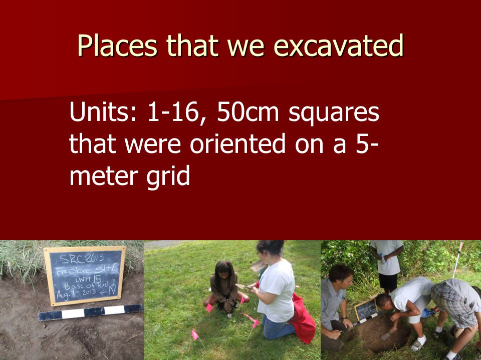 Places that we excavated Units: 1-16, 50cm squares that were oriented on a 5- meter grid