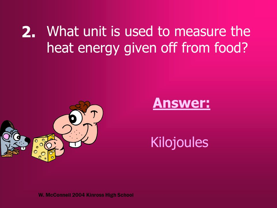 W. McConnell 2004 Kinross High School 2. What unit is used to measure the heat energy given off from food? Answer: Kilojoules