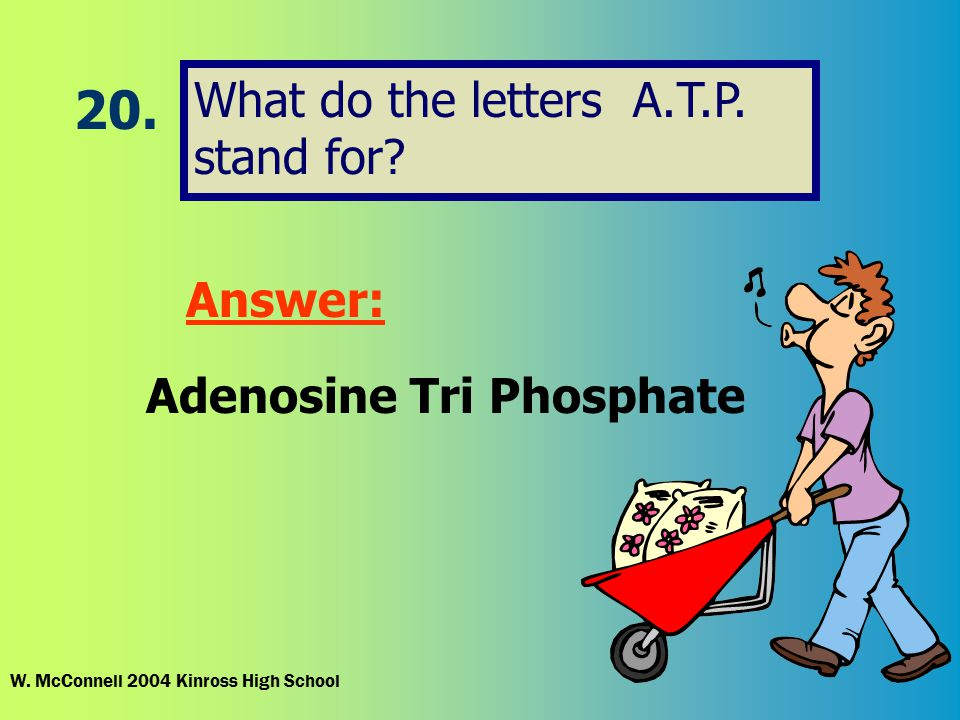 20.What do the letters A.T.P. stand for. Answer: Adenosine Tri Phosphate W.