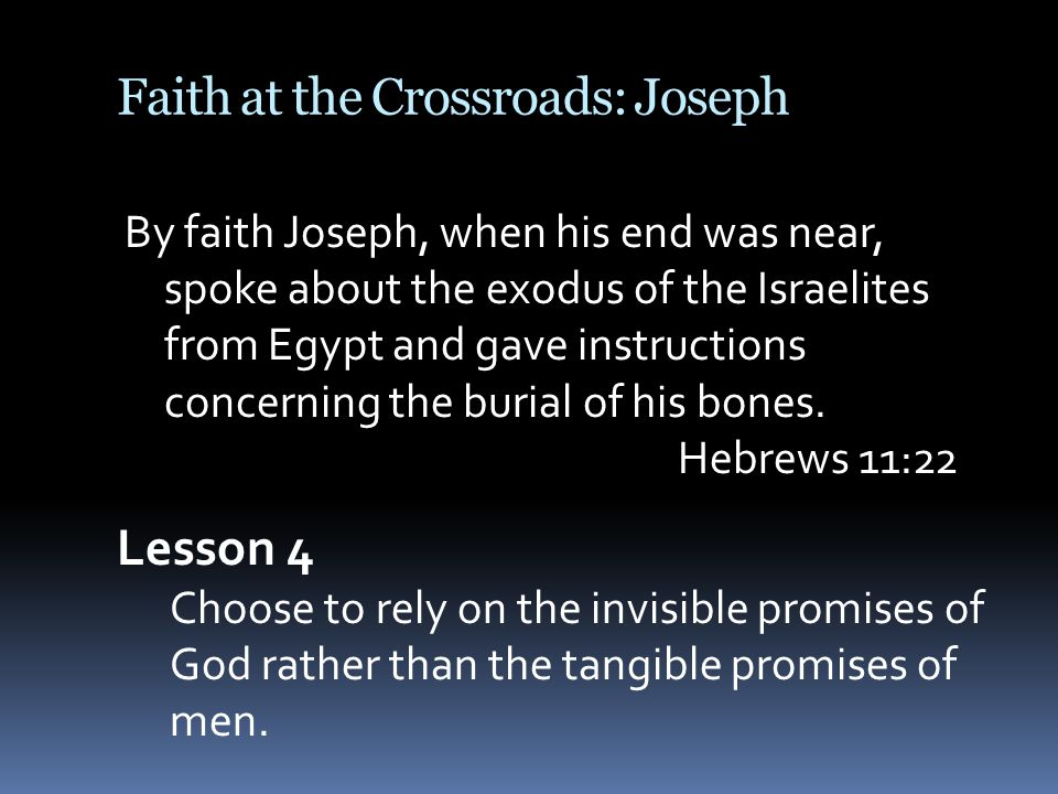 Faith at the Crossroads: Joseph By faith Joseph, when his end was near, spoke about the exodus of the Israelites from Egypt and gave instructions concerning the burial of his bones.