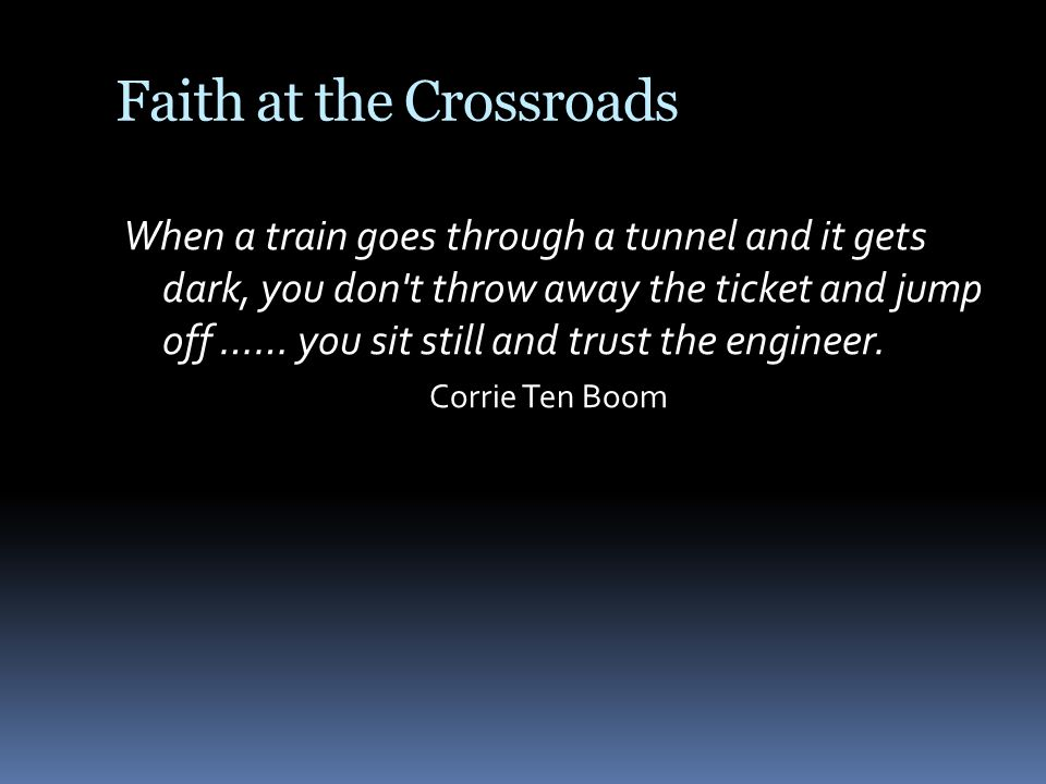 Faith at the Crossroads When a train goes through a tunnel and it gets dark, you don t throw away the ticket and jump off …… you sit still and trust the engineer.