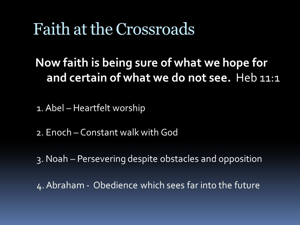 Faith at the Crossroads Now faith is being sure of what we hope for and certain of what we do not see.
