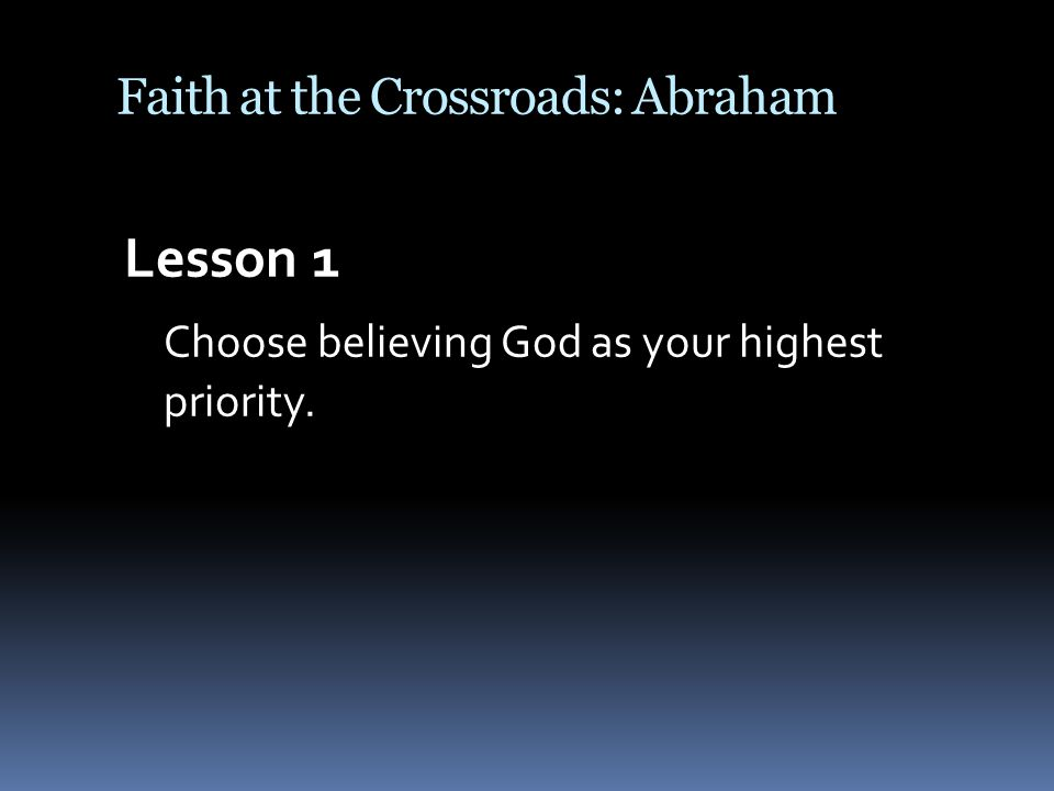 Faith at the Crossroads: Abraham Lesson 1 Choose believing God as your highest priority.