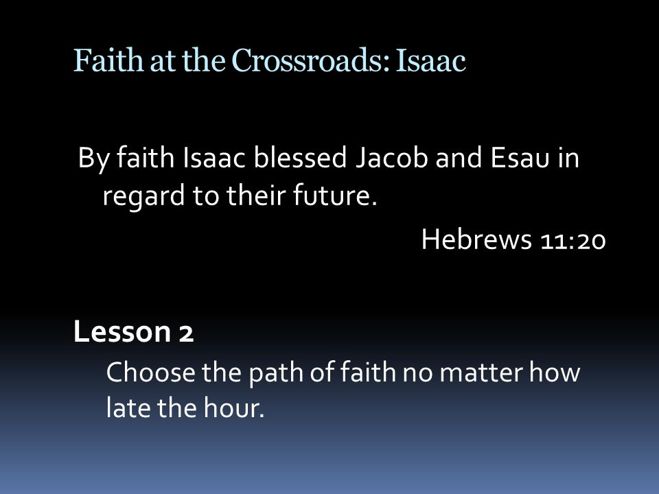 Faith at the Crossroads: Isaac By faith Isaac blessed Jacob and Esau in regard to their future.