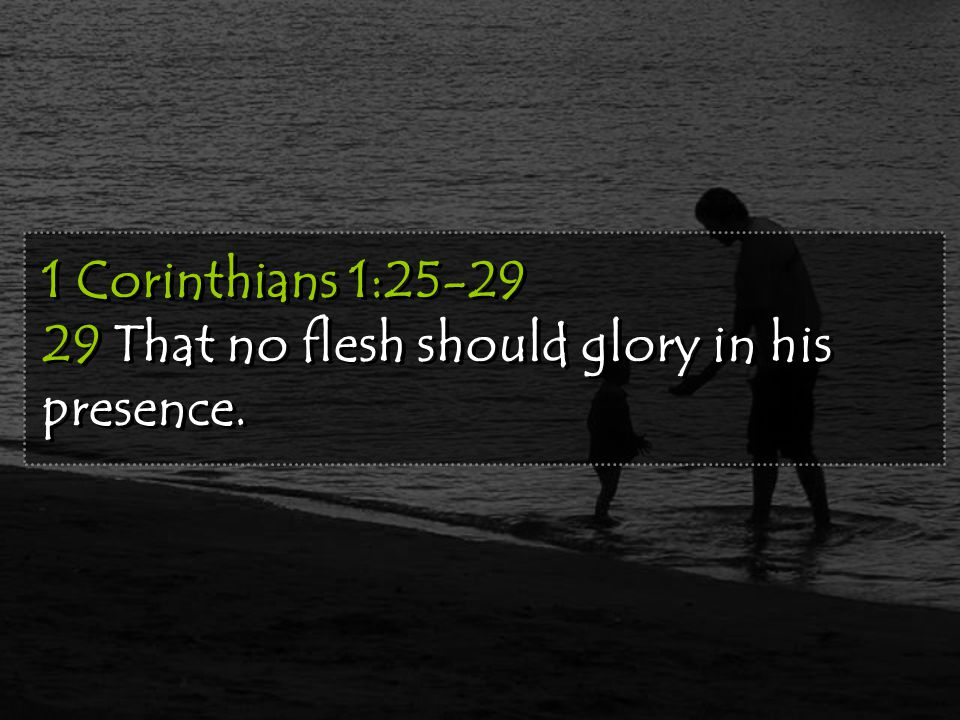1 Corinthians 1:25-29 29 That no flesh should glory in his presence.