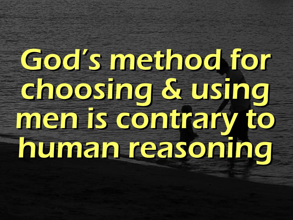 God's method for choosing & using men is contrary to human reasoning