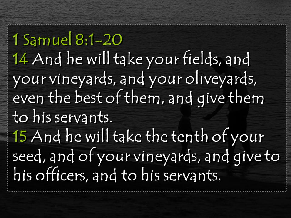 1 Samuel 8:1-20 14 And he will take your fields, and your vineyards, and your oliveyards, even the best of them, and give them to his servants.