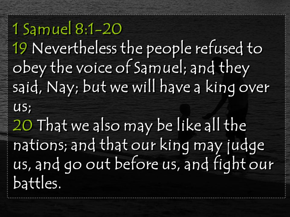 1 Samuel 8:1-20 19 Nevertheless the people refused to obey the voice of Samuel; and they said, Nay; but we will have a king over us; 20 That we also may be like all the nations; and that our king may judge us, and go out before us, and fight our battles.
