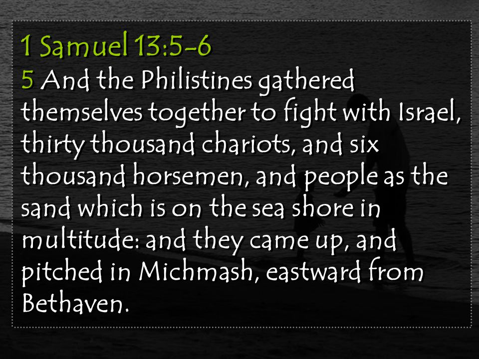 1 Samuel 13:5-6 5 And the Philistines gathered themselves together to fight with Israel, thirty thousand chariots, and six thousand horsemen, and people as the sand which is on the sea shore in multitude: and they came up, and pitched in Michmash, eastward from Bethaven.