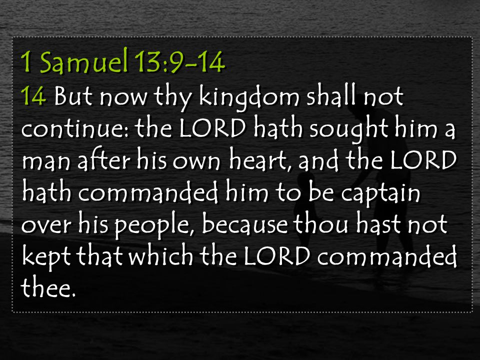 1 Samuel 13:9-14 14 But now thy kingdom shall not continue: the LORD hath sought him a man after his own heart, and the LORD hath commanded him to be captain over his people, because thou hast not kept that which the LORD commanded thee.