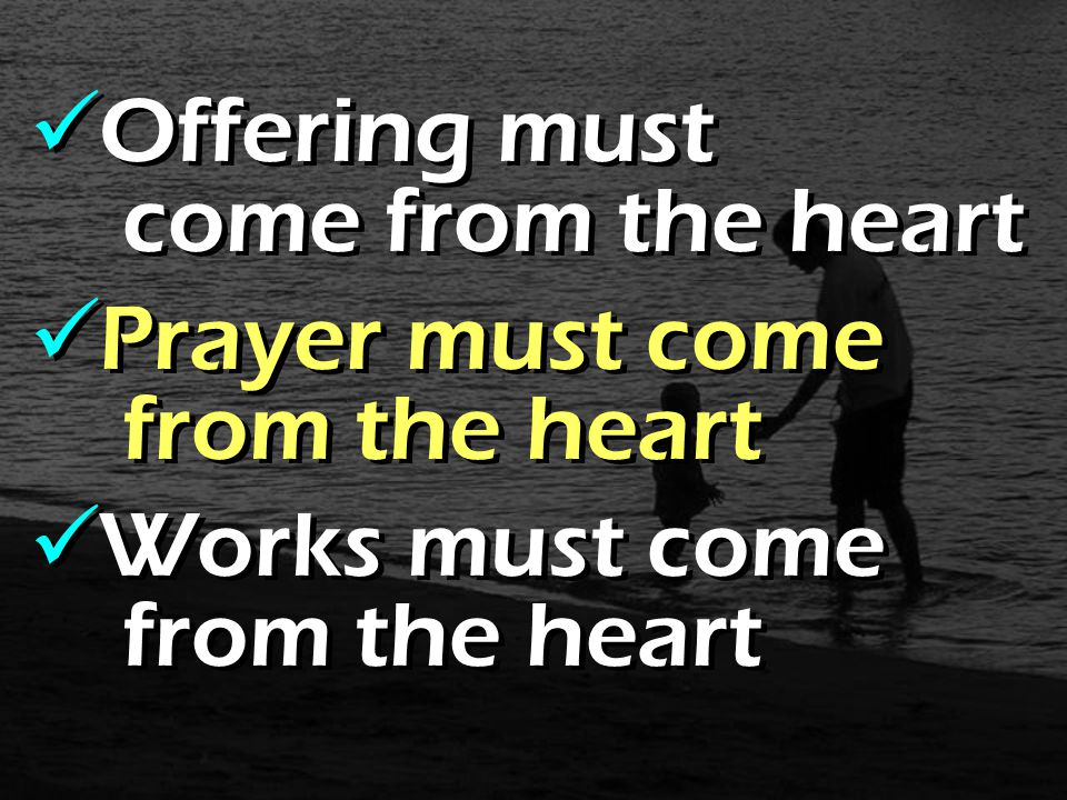 Offering must come from the heart Prayer must come from the heart Works must come from the heart Offering must come from the heart Prayer must come from the heart Works must come from the heart