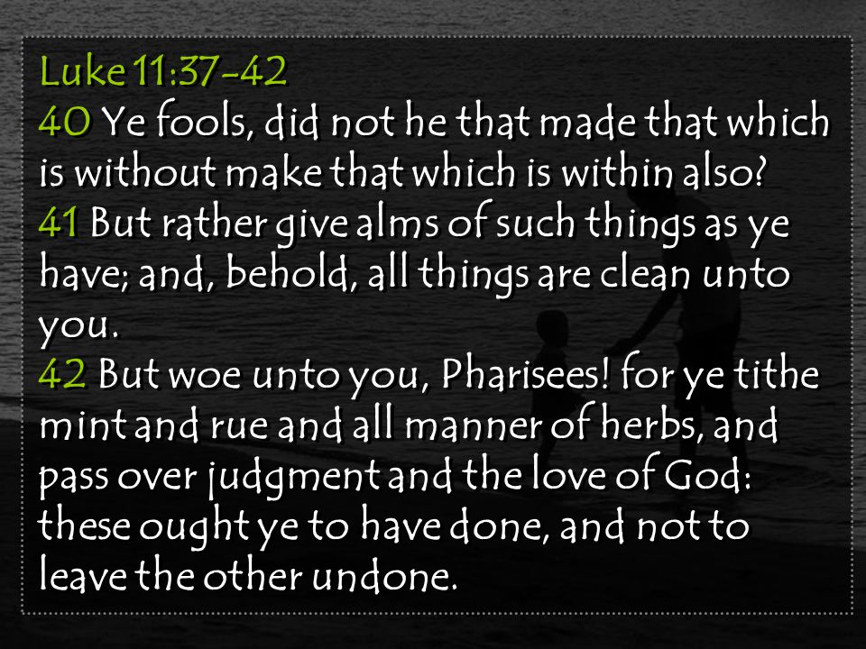 Luke 11:37-42 40 Ye fools, did not he that made that which is without make that which is within also.