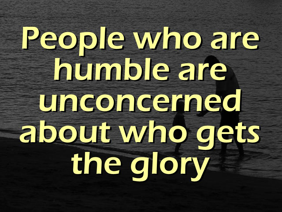 People who are humble are unconcerned about who gets the glory