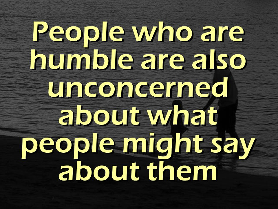 People who are humble are also unconcerned about what people might say about them