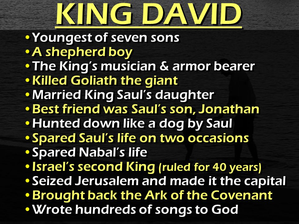 KING DAVID Youngest of seven sons A shepherd boy The King's musician & armor bearer Killed Goliath the giant Married King Saul's daughter Best friend was Saul's son, Jonathan Hunted down like a dog by Saul Spared Saul's life on two occasions Spared Nabal's life Israel's second King (ruled for 40 years) Seized Jerusalem and made it the capital Brought back the Ark of the Covenant Wrote hundreds of songs to God Youngest of seven sons A shepherd boy The King's musician & armor bearer Killed Goliath the giant Married King Saul's daughter Best friend was Saul's son, Jonathan Hunted down like a dog by Saul Spared Saul's life on two occasions Spared Nabal's life Israel's second King (ruled for 40 years) Seized Jerusalem and made it the capital Brought back the Ark of the Covenant Wrote hundreds of songs to God
