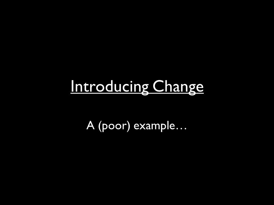 Introducing Change A (poor) example…