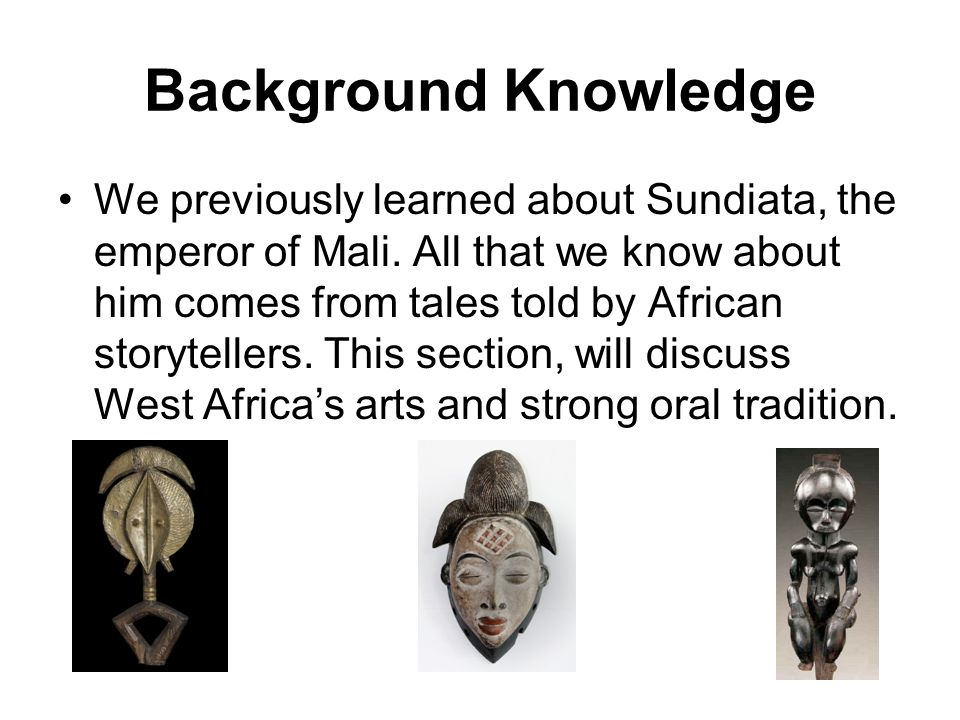 Background Knowledge We previously learned about Sundiata, the emperor of Mali. All that we know about him comes from tales told by African storytelle