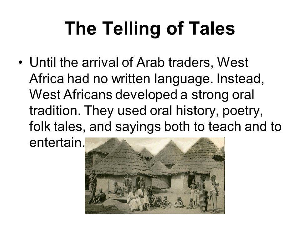 The Telling of Tales Until the arrival of Arab traders, West Africa had no written language. Instead, West Africans developed a strong oral tradition.