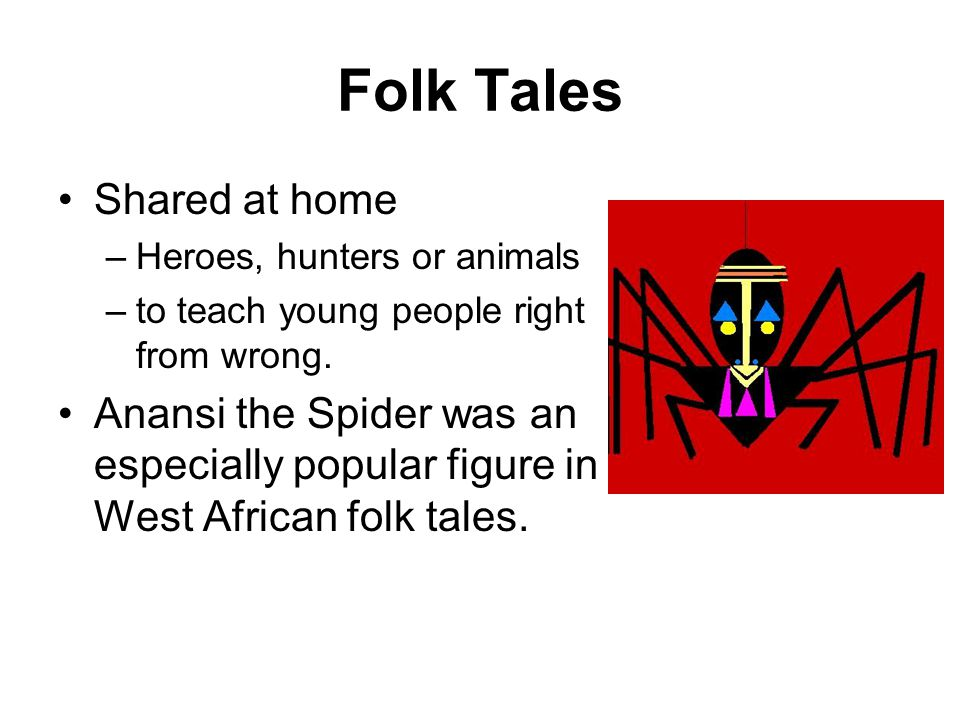 Folk Tales Shared at home –Heroes, hunters or animals –to teach young people right from wrong. Anansi the Spider was an especially popular figure in W
