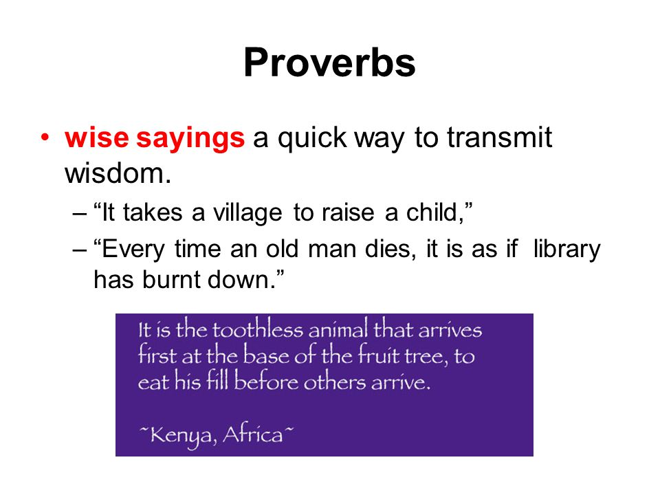 """Proverbs wise sayings a quick way to transmit wisdom. –""""–""""It takes a village to raise a child,"""" –""""–""""Every time an old man dies, it is as if library ha"""