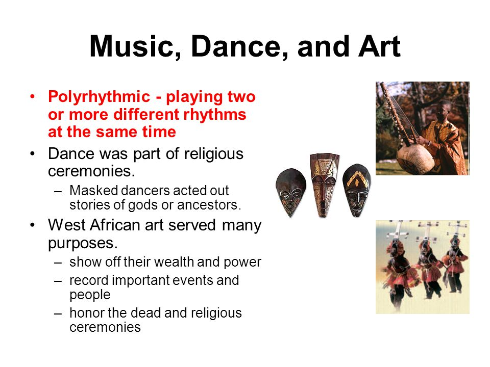 Music, Dance, and Art Polyrhythmic - playing two or more different rhythms at the same time Dance was part of religious ceremonies.