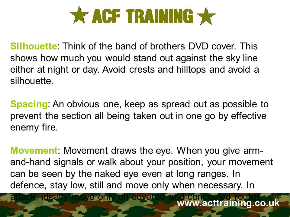 www.acftraining.co.uk Silhouette: Think of the band of brothers DVD cover. This shows how much you would stand out against the sky line either at nigh